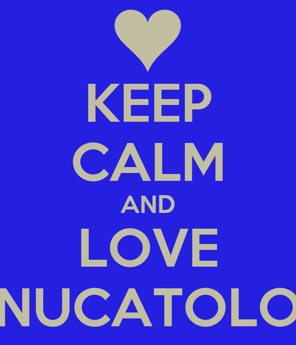 KEEP CALM AND LOVE NUCATOLO