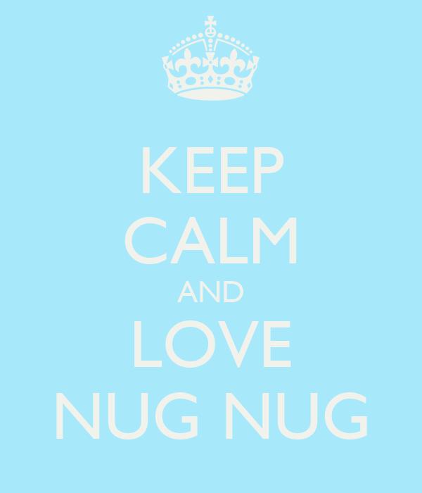 KEEP CALM AND LOVE NUG NUG