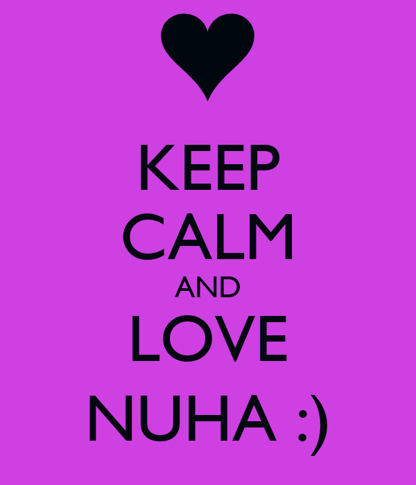 KEEP CALM AND LOVE NUHA :)