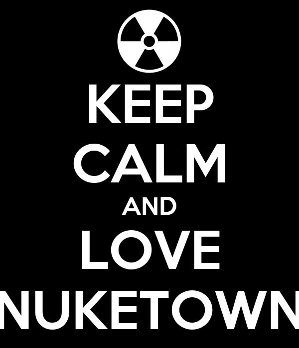 KEEP CALM AND LOVE NUKETOWN
