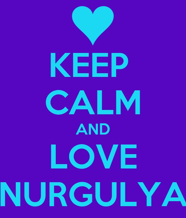 KEEP  CALM AND LOVE NURGULYA