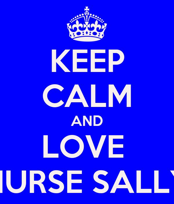 KEEP CALM AND LOVE  NURSE SALLY