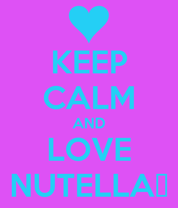 KEEP CALM AND LOVE NUTELLA❤