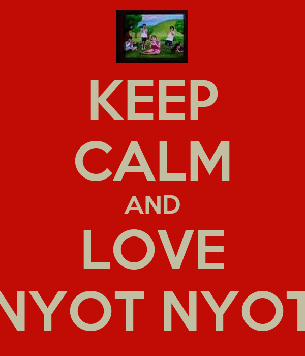 KEEP CALM AND LOVE NYOT NYOT
