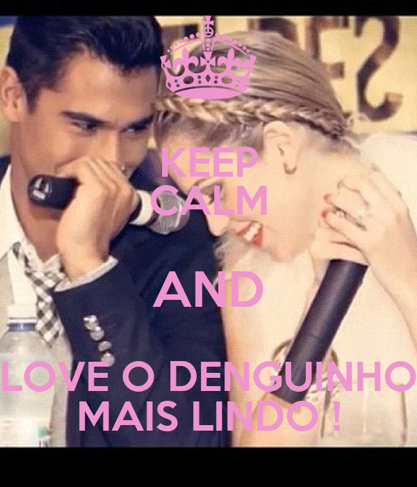 KEEP CALM AND LOVE O DENGUINHO MAIS LINDO !