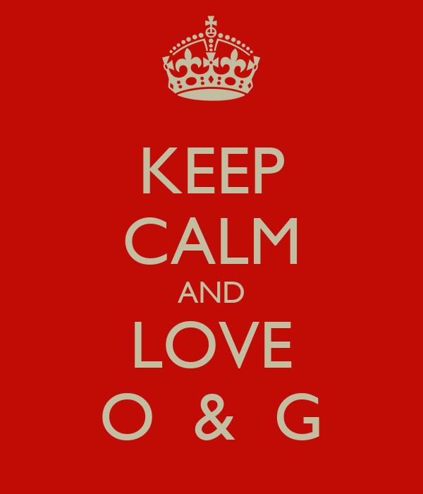 KEEP CALM AND LOVE O  &  G