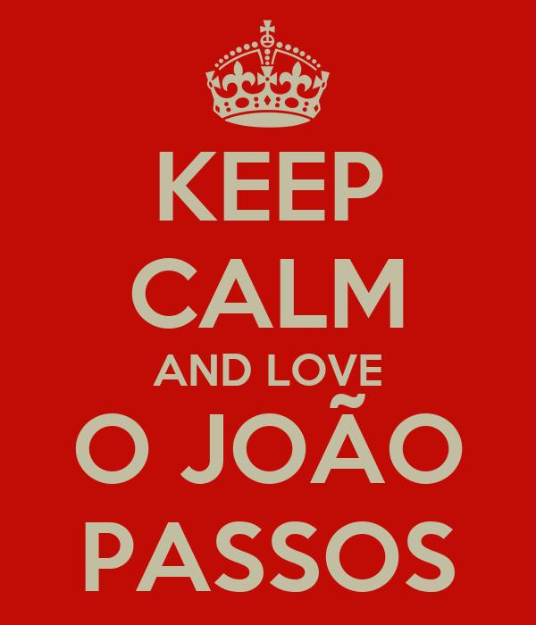 KEEP CALM AND LOVE O JOÃO PASSOS