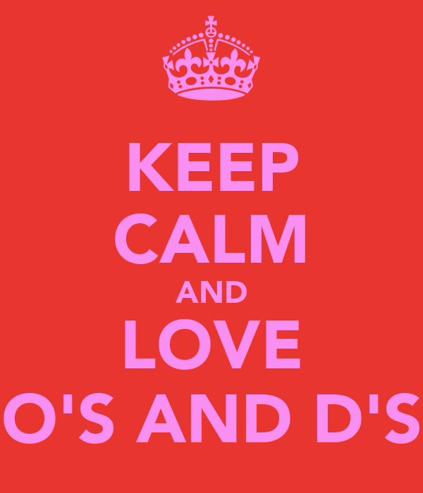 KEEP CALM AND LOVE O'S AND D'S