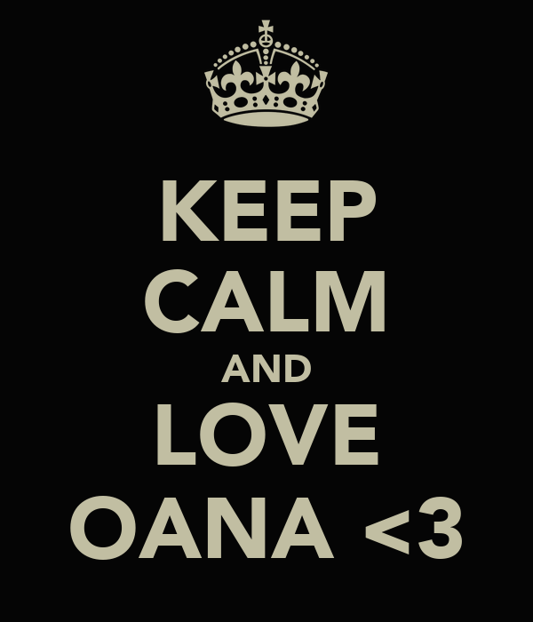 KEEP CALM AND LOVE OANA <3