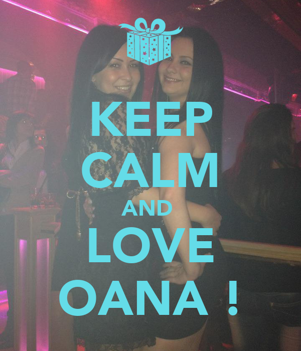 KEEP CALM AND  LOVE OANA !