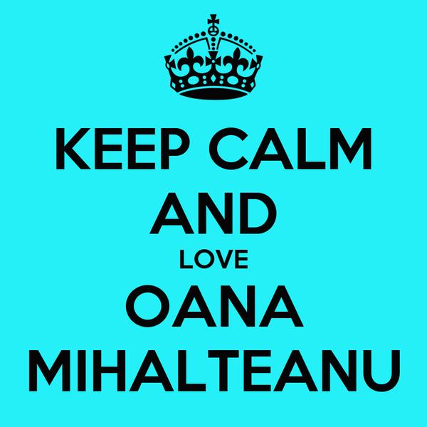 KEEP CALM AND LOVE OANA MIHALTEANU