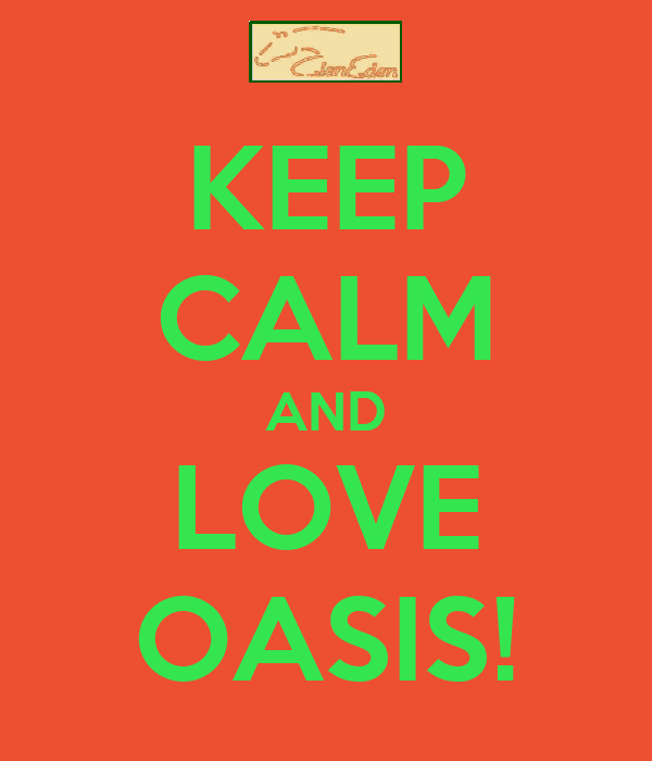KEEP CALM AND LOVE OASIS!