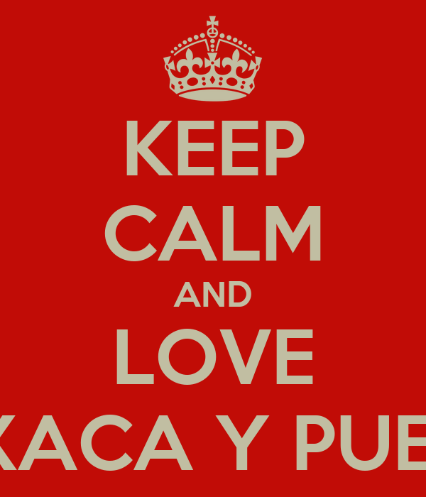 KEEP CALM AND LOVE OAXACA Y PUEBLA