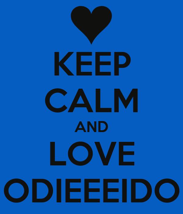 KEEP CALM AND LOVE ODIEEEIDO