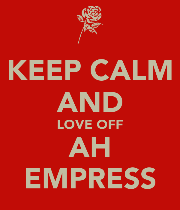 KEEP CALM AND LOVE OFF AH EMPRESS