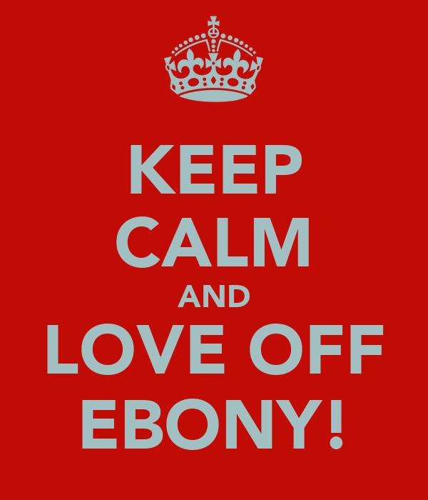 KEEP CALM AND LOVE OFF EBONY!