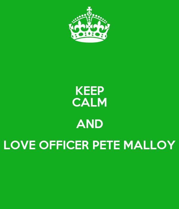 KEEP CALM AND LOVE OFFICER PETE MALLOY