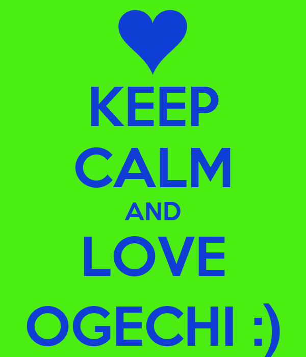KEEP CALM AND LOVE OGECHI :)