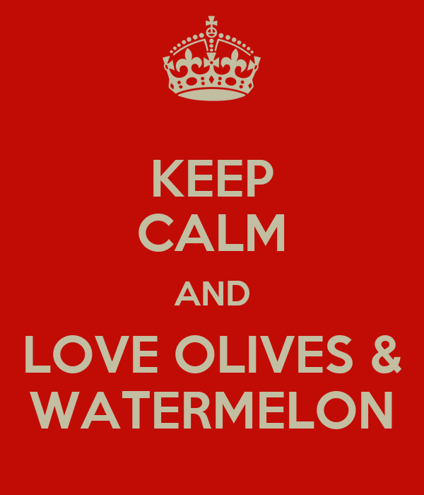 KEEP CALM AND LOVE OLIVES & WATERMELON