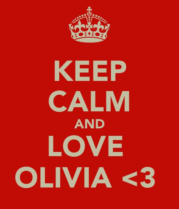 KEEP CALM AND LOVE  OLIVIA <3