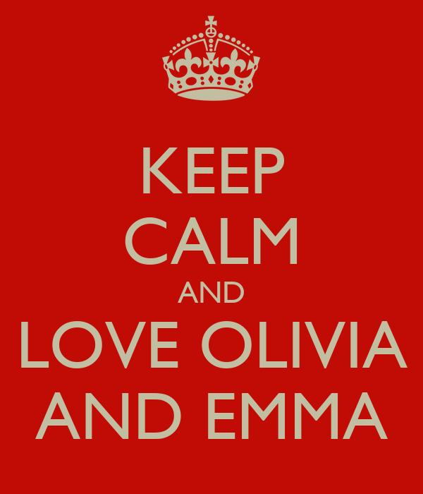 KEEP CALM AND   LOVE OLIVIA      AND EMMA