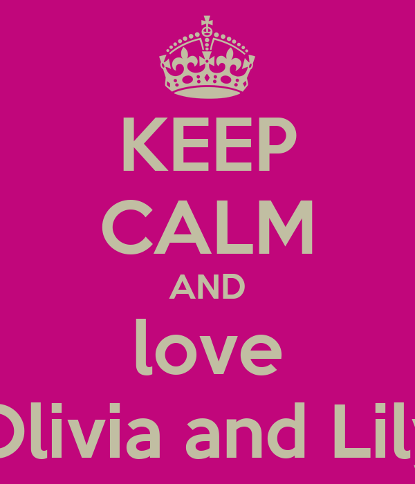 KEEP CALM AND love Olivia and Lily