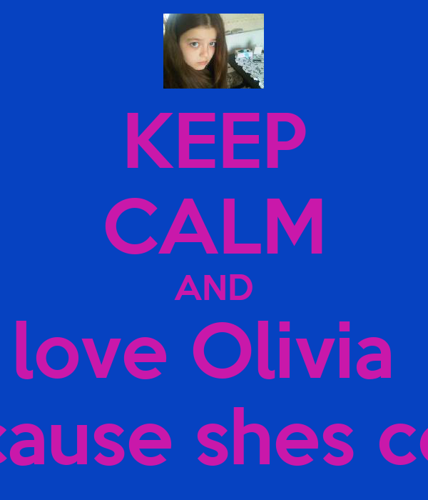 KEEP CALM AND love Olivia  Because shes cool