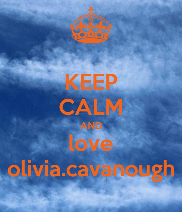 KEEP CALM AND love olivia.cavanough