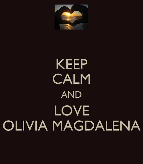 KEEP CALM AND LOVE OLIVIA MAGDALENA