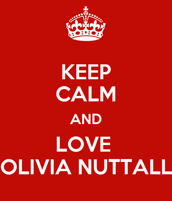 KEEP CALM AND LOVE  OLIVIA NUTTALL