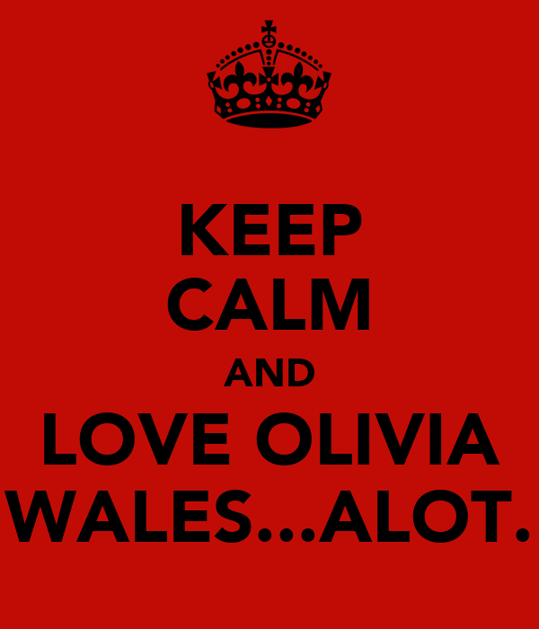 KEEP CALM AND LOVE OLIVIA WALES...ALOT.