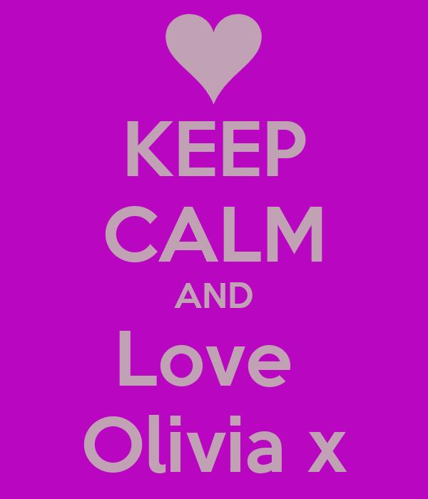 KEEP CALM AND Love  Olivia x