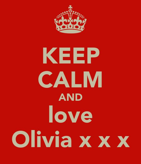 KEEP CALM AND love Olivia x x x