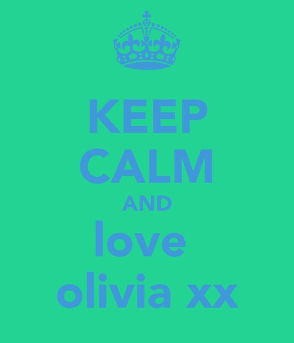 KEEP CALM AND love  olivia xx