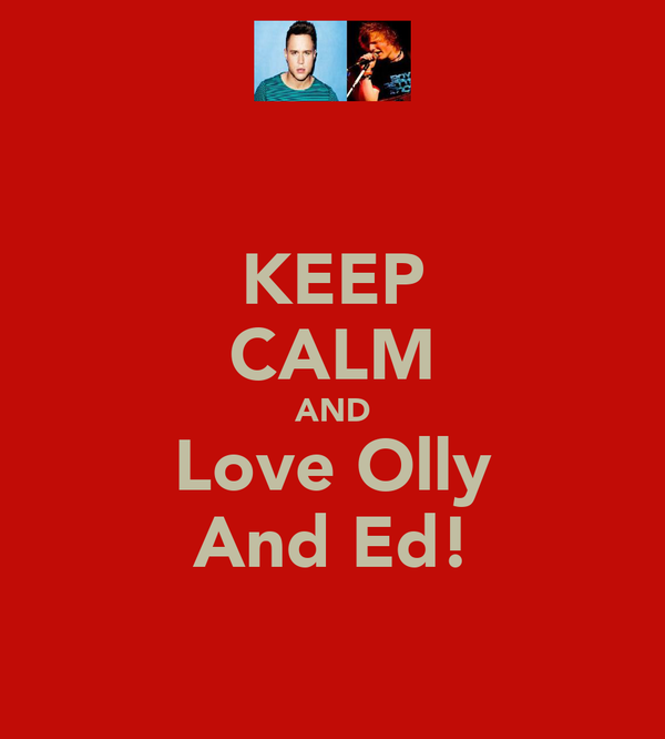 KEEP CALM AND Love Olly And Ed!