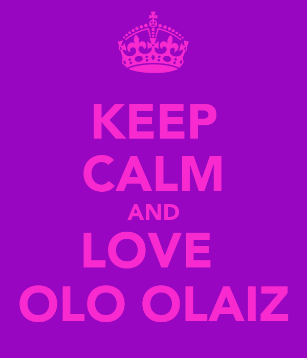 KEEP CALM AND LOVE  OLO OLAIZ