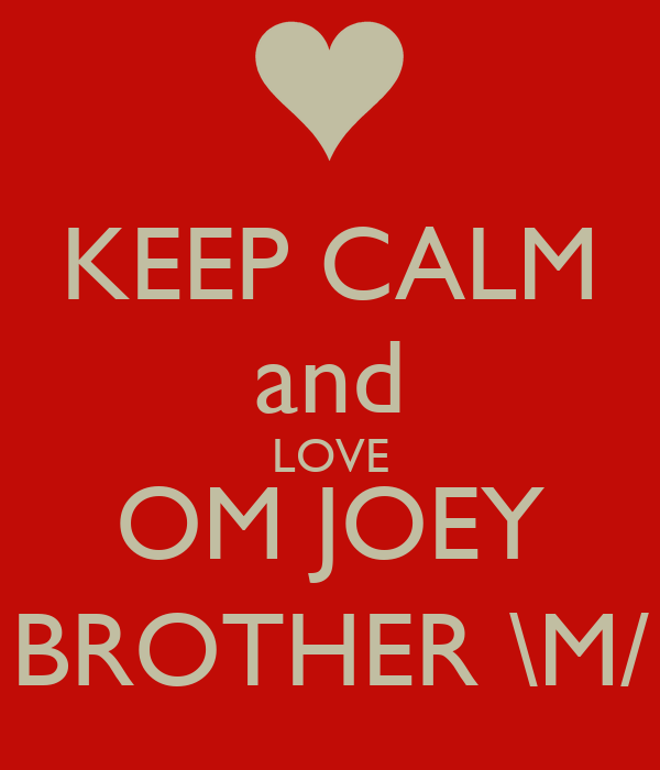 KEEP CALM and LOVE OM JOEY BROTHER \M/