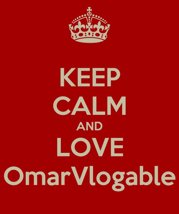 KEEP CALM AND LOVE OmarVlogable