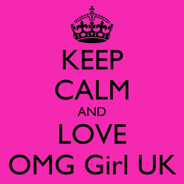 KEEP CALM AND LOVE OMG Girl UK