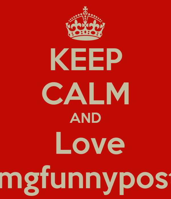KEEP CALM AND  Love omgfunnyposts
