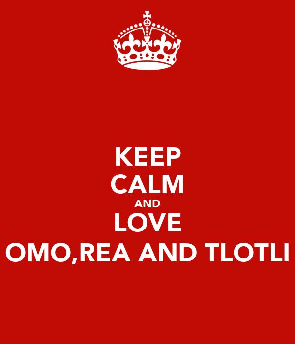 KEEP CALM AND LOVE OMO,REA AND TLOTLI