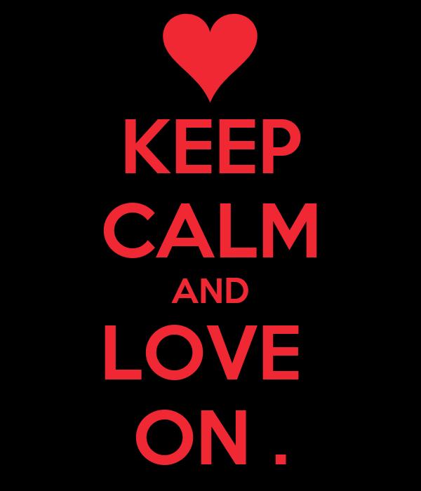 KEEP CALM AND LOVE  ON .