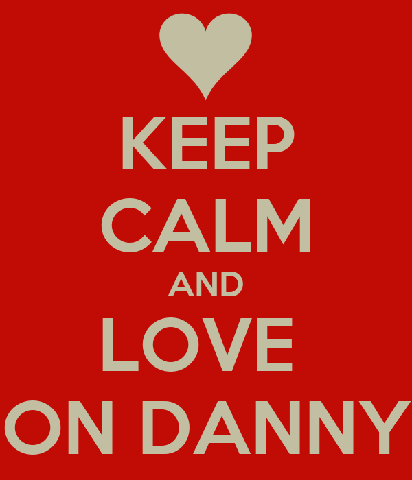 KEEP CALM AND LOVE  ON DANNY