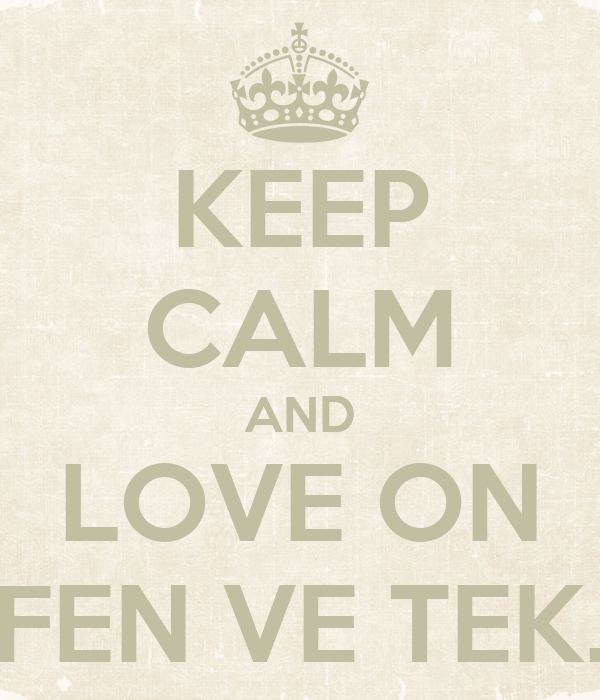 KEEP CALM AND LOVE ON FEN VE TEK.