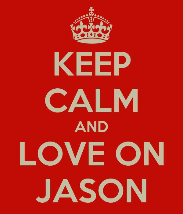 KEEP CALM AND LOVE ON JASON