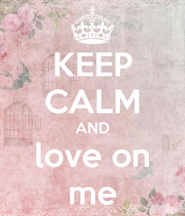 KEEP CALM AND love on me