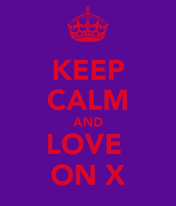 KEEP CALM AND LOVE  ON X