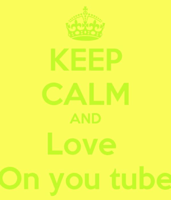 KEEP CALM AND Love  On you tube