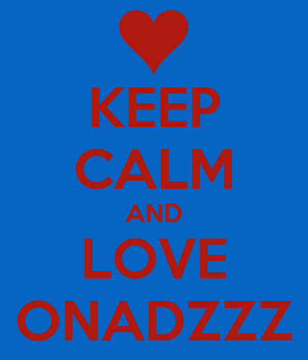KEEP CALM AND LOVE ONADZZZ