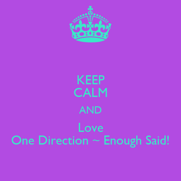 KEEP CALM AND Love One Direction ~ Enough Said!